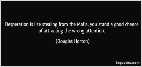 quote-desperation-is-like-stealing-from-the-mafia-you-stand-a-good-chance-of-attracting-the-wrong-douglas-horton-87929